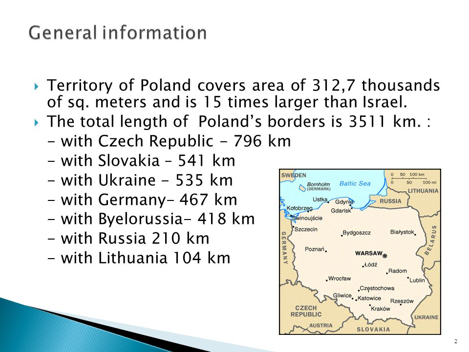 Territory of Poland covers area of 312,7 thousands of sq. meters and is 15 times larger than Israel. The total length of Polands borders is 3511 km. :