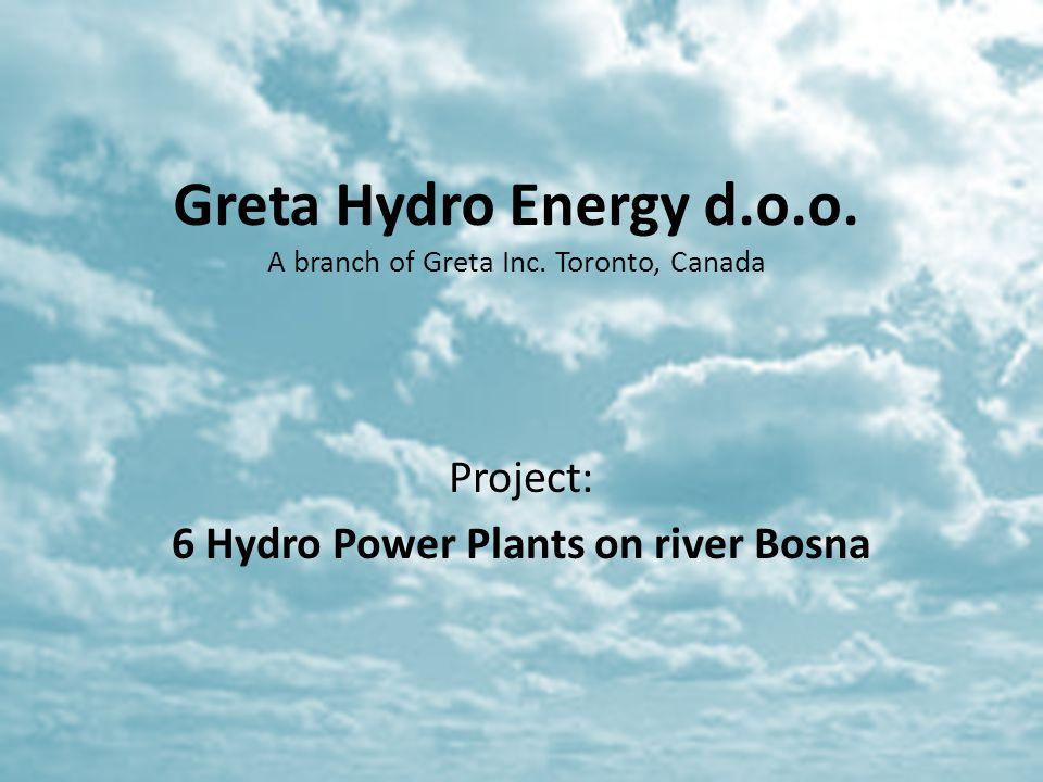 Greta Hydro Energy d.o.o. A branch of Greta Inc. Toronto, Canada Project: 6 Hydro Power Plants on river Bosna