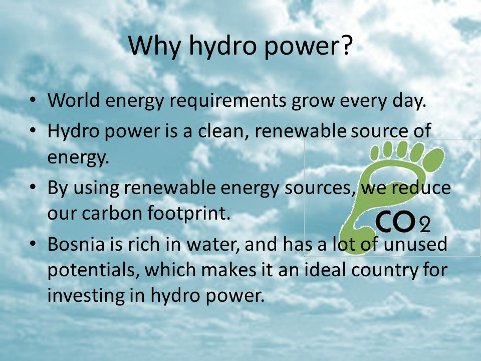 Why hydro power? World energy requirements grow every day. Hydro power is a clean, renewable source of energy. By using renewable energy sources, we r