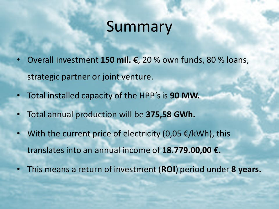 Summary Overall investment 150 mil., 20 % own funds, 80 % loans, strategic partner or joint venture. Total installed capacity of the HPPs is 90 MW. To
