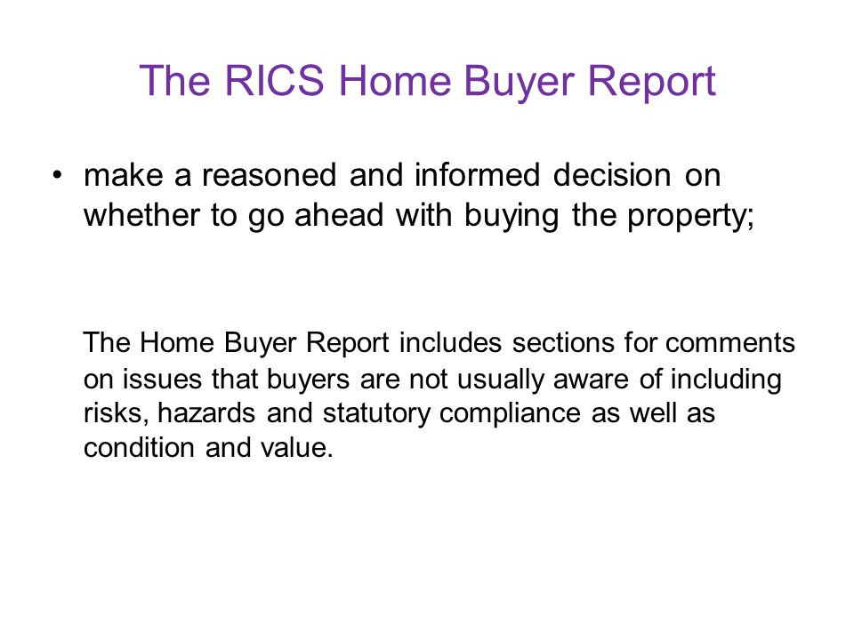 The RICS Home Buyer Report The report aims to help buyers: make a reasoned and informed decision on whether to go ahead with buying the property; make an informed decision on what is a reasonable price to pay for the property; take account of any repairs or replacements the property needs and consider what further advice should take before exchanging contracts