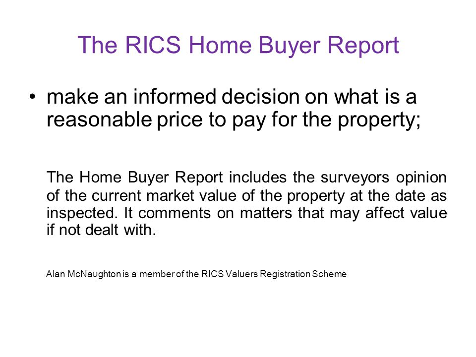 The RICS Home Buyer Report make a reasoned and informed decision on whether to go ahead with buying the property; The Home Buyer Report includes secti