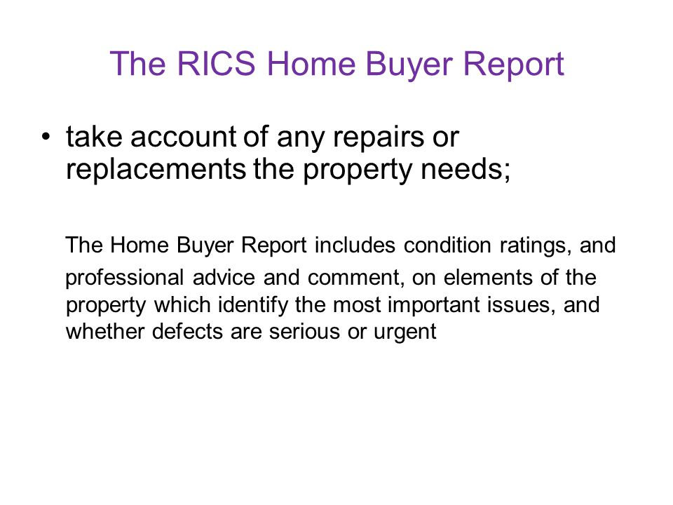 The RICS Home Buyer Report make an informed decision on what is a reasonable price to pay for the property; The Home Buyer Report includes the surveyo