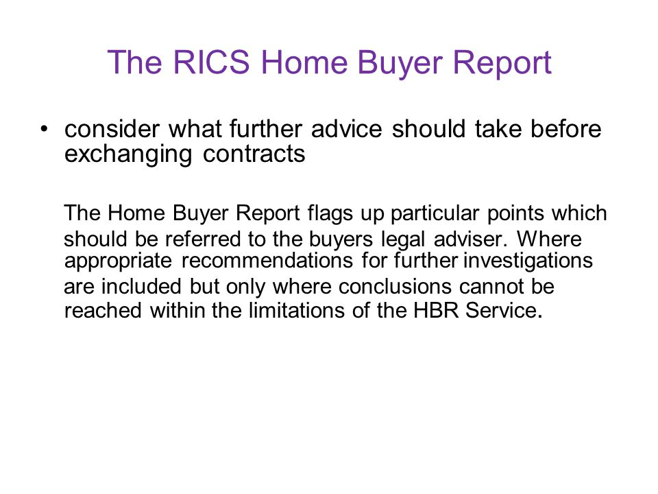 The RICS Home Buyer Report take account of any repairs or replacements the property needs; The Home Buyer Report includes condition ratings, and profe