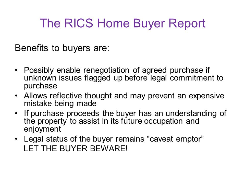 The RICS Home Buyer Report A mortgage valuation is not a Home Buyer Report: A mortgage valuation report is prepared for the buyers lender, not for the