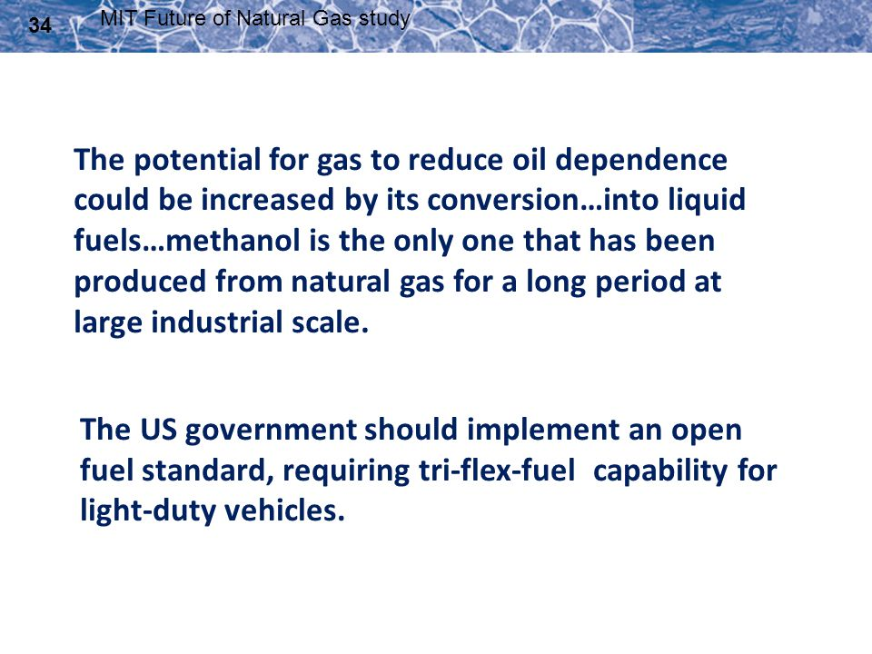 34 MIT Future of Natural Gas study The potential for gas to reduce oil dependence could be increased by its conversion…into liquid fuels…methanol is t