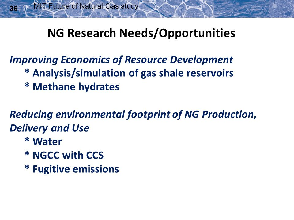 36 MIT Future of Natural Gas study Improving Economics of Resource Development * Analysis/simulation of gas shale reservoirs * Methane hydrates Reduci