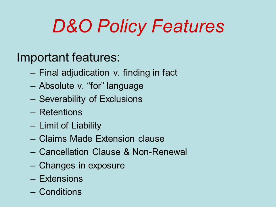 D&O Policy Features Important features: –Final adjudication v. finding in fact –Absolute v. for language –Severability of Exclusions –Retentions –Limi