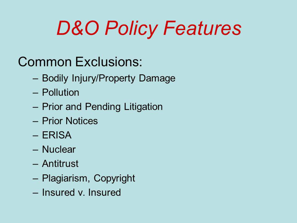 D&O Policy Features Common Exclusions: –Bodily Injury/Property Damage –Pollution –Prior and Pending Litigation –Prior Notices –ERISA –Nuclear –Antitrust –Plagiarism, Copyright –Insured v.