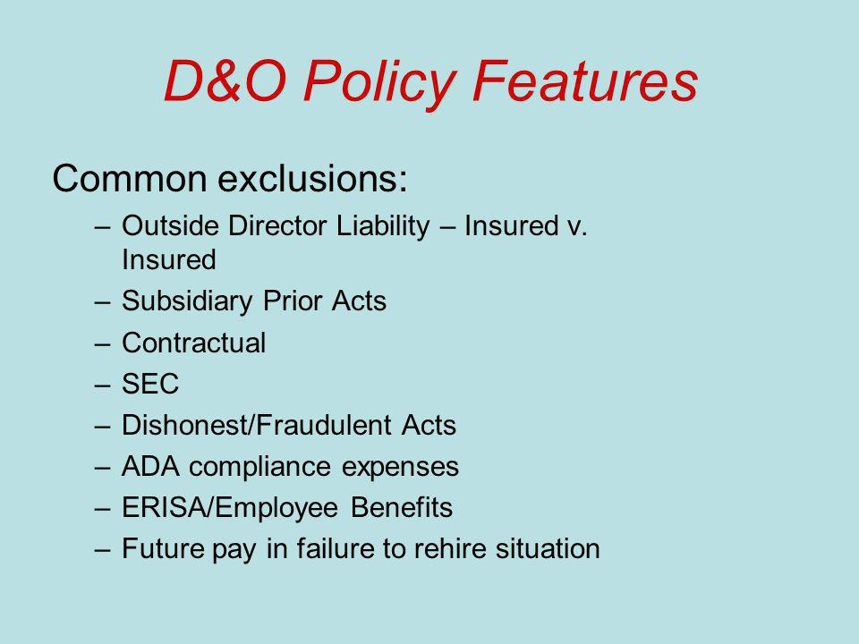 D&O Policy Features Common exclusions: –Outside Director Liability – Insured v. Insured –Subsidiary Prior Acts –Contractual –SEC –Dishonest/Fraudulent