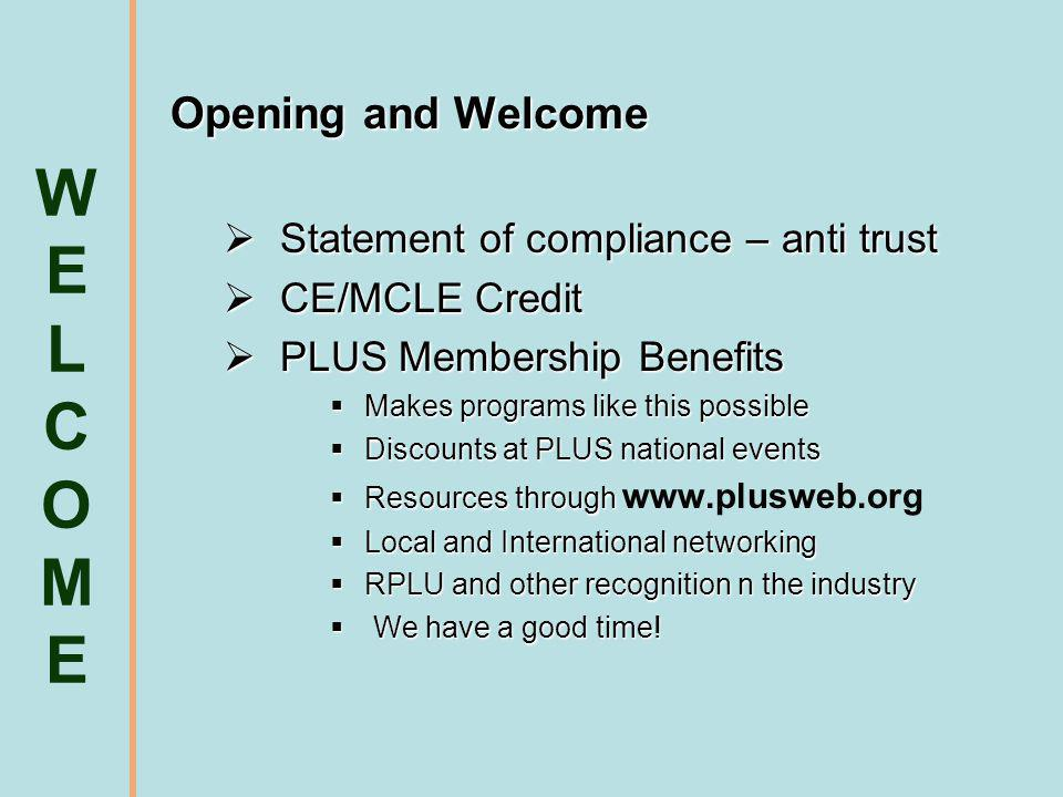 Opening and Welcome Statement of compliance – anti trust Statement of compliance – anti trust CE/MCLE Credit CE/MCLE Credit PLUS Membership Benefits PLUS Membership Benefits Makes programs like this possible Makes programs like this possible Discounts at PLUS national events Discounts at PLUS national events Resources through Resources through www.plusweb.org Local and International networking Local and International networking RPLU and other recognition n the industry RPLU and other recognition n the industry We have a good time.