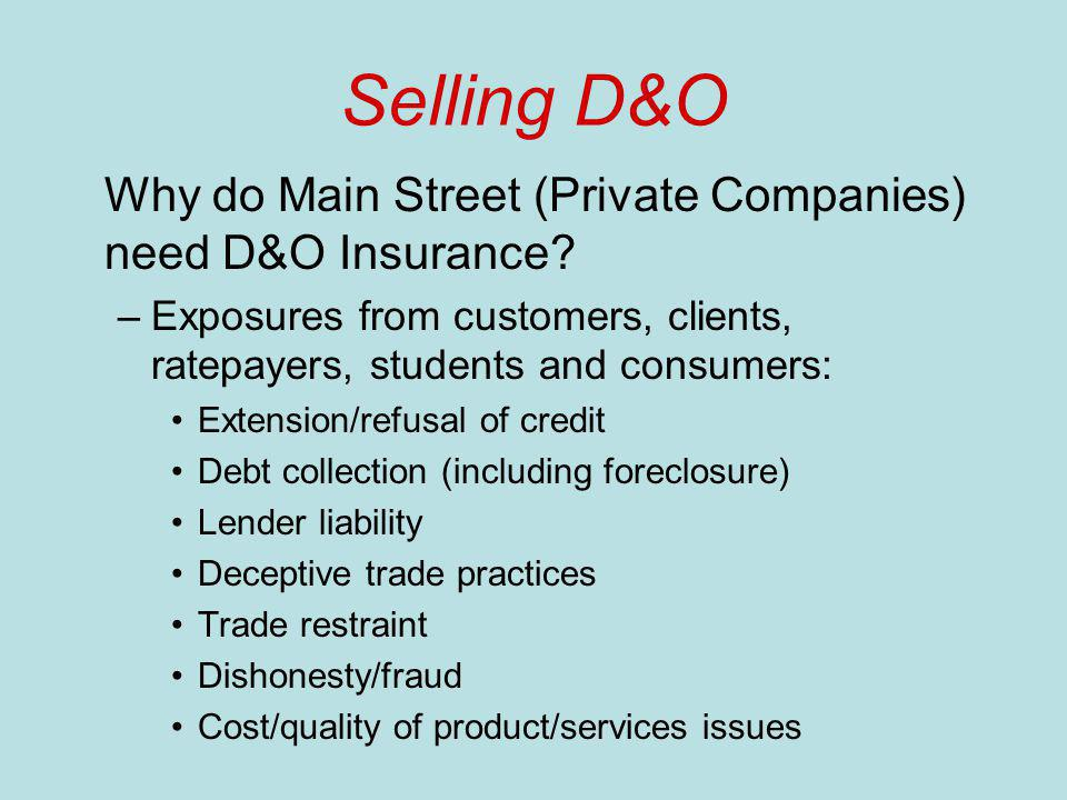 Selling D&O Why do Main Street (Private Companies) need D&O Insurance? –Exposures from customers, clients, ratepayers, students and consumers: Extensi