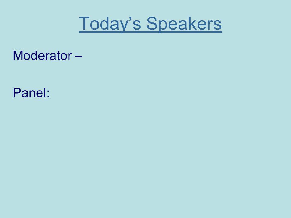 Todays Speakers Moderator – Panel: