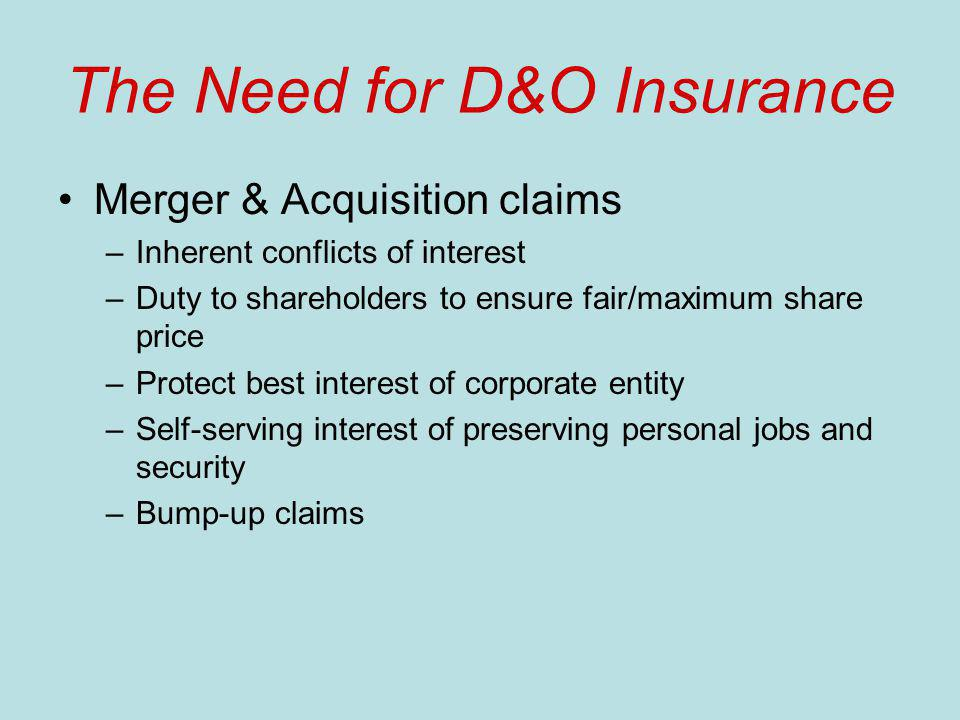 The Need for D&O Insurance Merger & Acquisition claims –Inherent conflicts of interest –Duty to shareholders to ensure fair/maximum share price –Protect best interest of corporate entity –Self-serving interest of preserving personal jobs and security –Bump-up claims