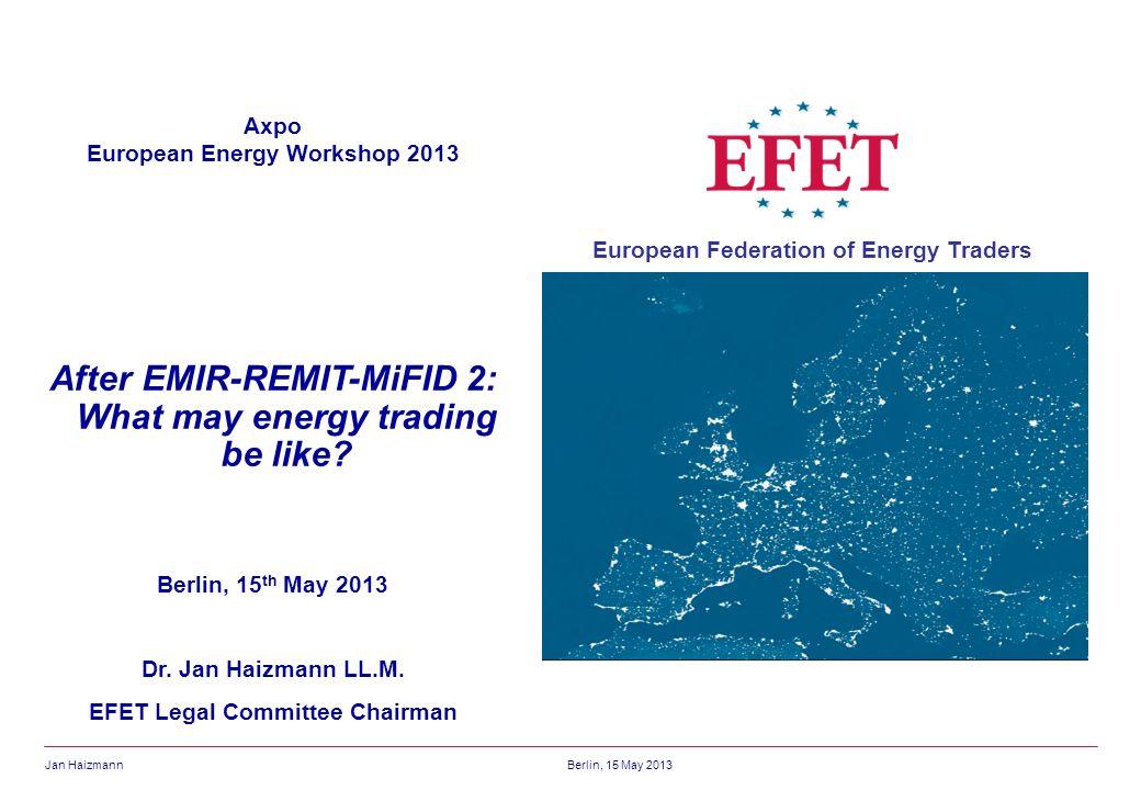 Jan HaizmannBerlin, 15 May 2013 European Federation of Energy Traders Axpo European Energy Workshop 2013 After EMIR-REMIT-MiFID 2: What may energy tra