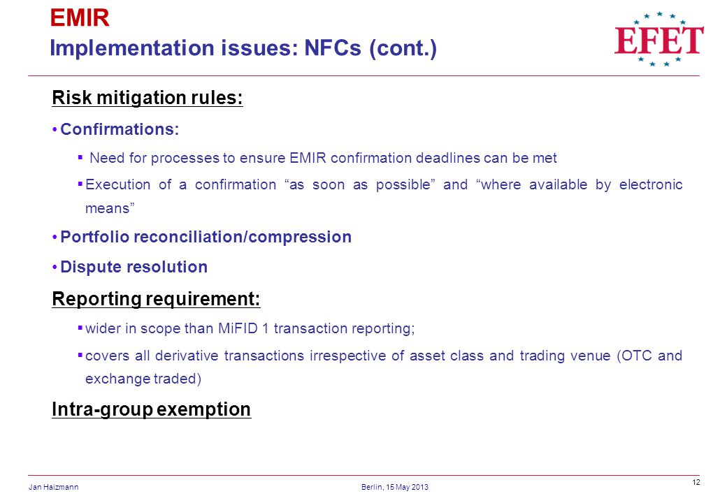 12 Jan HaizmannBerlin, 15 May 2013 EMIR Implementation issues: NFCs (cont.) Risk mitigation rules: Confirmations: Need for processes to ensure EMIR confirmation deadlines can be met Execution of a confirmation as soon as possible and where available by electronic means Portfolio reconciliation/compression Dispute resolution Reporting requirement: wider in scope than MiFID 1 transaction reporting; covers all derivative transactions irrespective of asset class and trading venue (OTC and exchange traded) Intra-group exemption