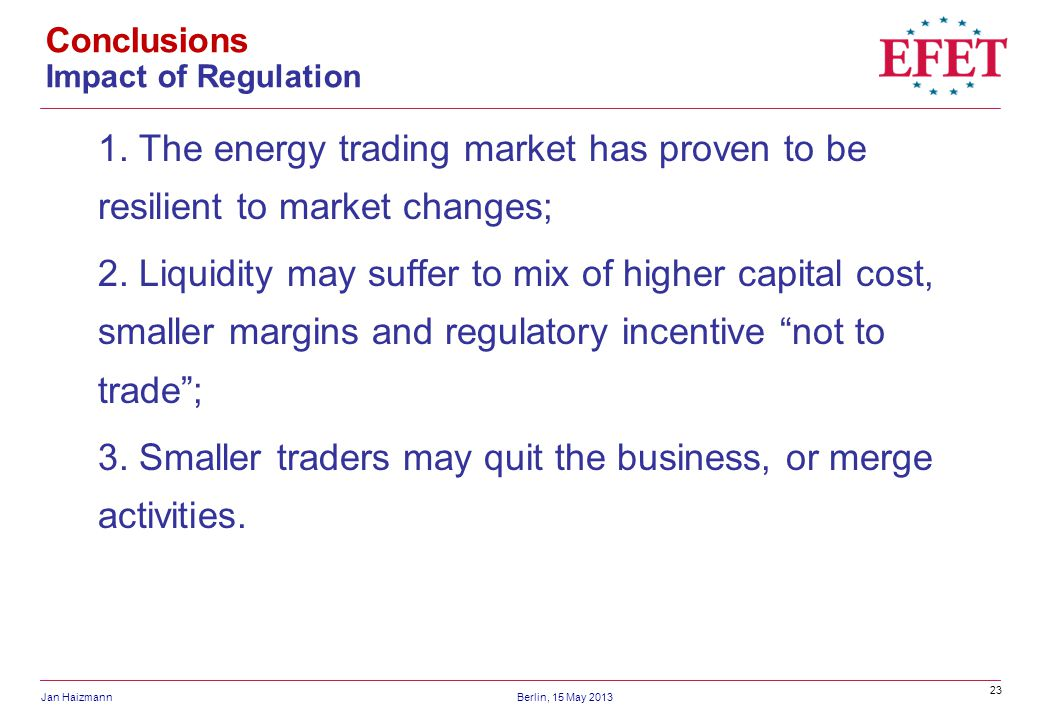 23 Jan HaizmannBerlin, 15 May 2013 Conclusions Impact of Regulation 1. The energy trading market has proven to be resilient to market changes; 2. Liqu