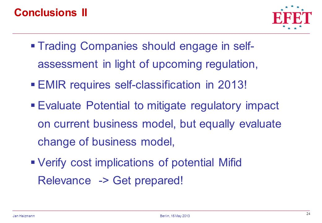 24 Jan HaizmannBerlin, 15 May 2013 Conclusions II Trading Companies should engage in self- assessment in light of upcoming regulation, EMIR requires self-classification in 2013.