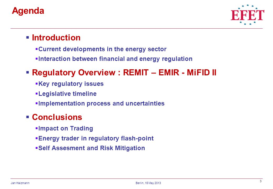 3 Jan HaizmannBerlin, 15 May 2013 Agenda Introduction Current developments in the energy sector Interaction between financial and energy regulation Regulatory Overview : REMIT – EMIR - MiFID II Key regulatory issues Legislative timeline Implementation process and uncertainties Conclusions Impact on Trading Energy trader in regulatory flash-point Self Assesment and Risk Mitigation