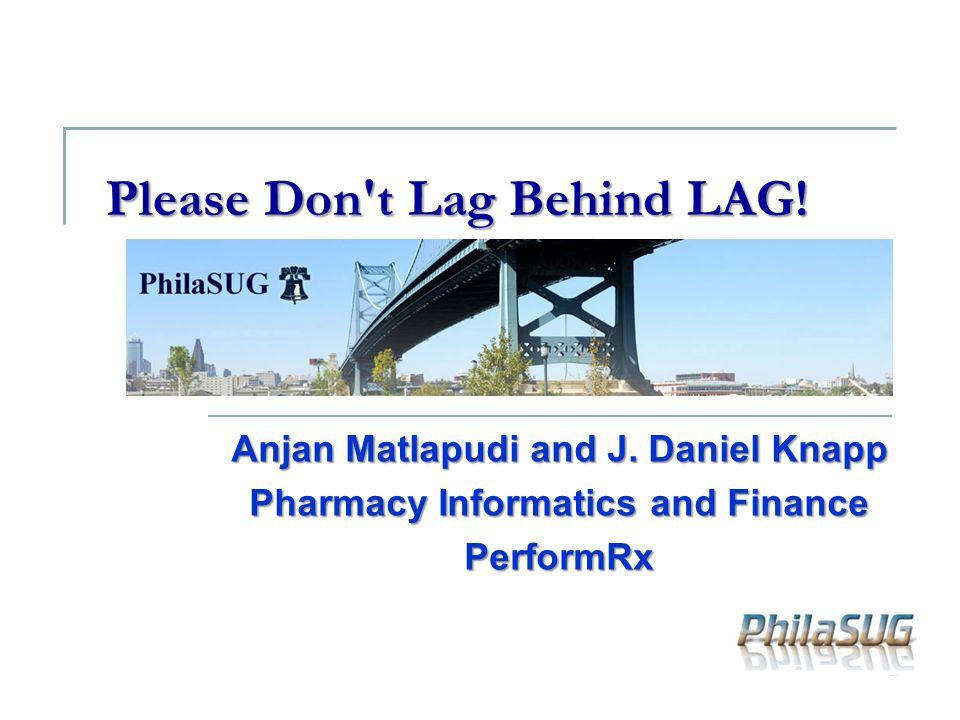 Please Don't Lag Behind LAG! Anjan Matlapudi and J. Daniel Knapp Pharmacy Informatics and Finance PerformRx