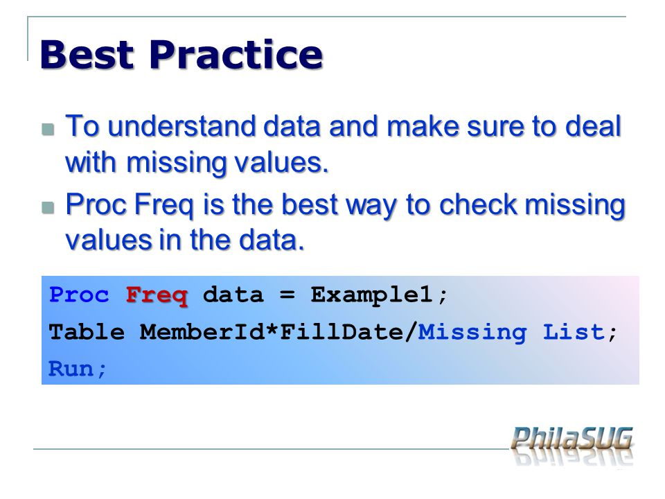 Best Practice To understand data and make sure to deal with missing values. To understand data and make sure to deal with missing values. Proc Freq is