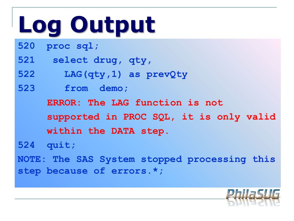 Log Output 520 proc sql; 521 select drug, qty, 522 LAG(qty,1) as prevQty 523 from demo; ERROR: The LAG function is not supported in PROC SQL, it is on