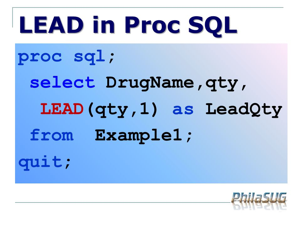 LEAD in Proc SQL proc sql; select DrugName,qty, LEAD(qty,1) as LeadQty from Example1; quit;