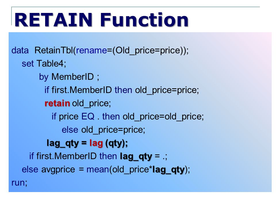 RETAIN Function data RetainTbl(rename=(Old_price=price)); set Table4; by MemberID ; if first.MemberID then old_price=price; retain retain old_price; i