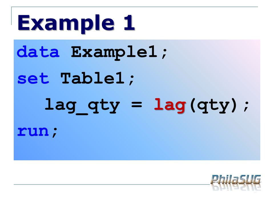 Example 1 data Example1; set Table1; lag lag_qty = lag(qty); run;