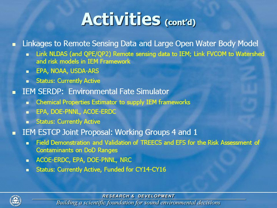 Activities (contd) Linkages to Remote Sensing Data and Large Open Water Body Model Link NLDAS (and QPE/QP2) Remote sensing data to IEM; Link FVCOM to Watershed and risk models in IEM Framework EPA, NOAA, USDA-ARS Status: Currently Active IEM SERDP: Environmental Fate Simulator Chemical Properties Estimator to supply IEM frameworks EPA, DOE-PNNL, ACOE-ERDC Status: Currently Active IEM ESTCP Joint Proposal: Working Groups 4 and 1 Field Demonstration and Validation of TREECS and EFS for the Risk Assessment of Contaminants on DoD Ranges ACOE-ERDC, EPA, DOE-PNNL, NRC Status: Currently Active, Funded for CY14-CY16