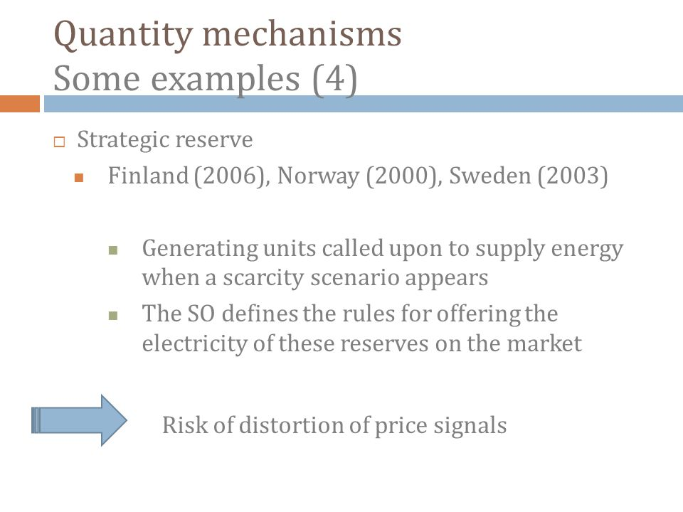 Quantity mechanisms Some examples (4) Strategic reserve Finland (2006), Norway (2000), Sweden (2003) Generating units called upon to supply energy when a scarcity scenario appears The SO defines the rules for offering the electricity of these reserves on the market Risk of distortion of price signals
