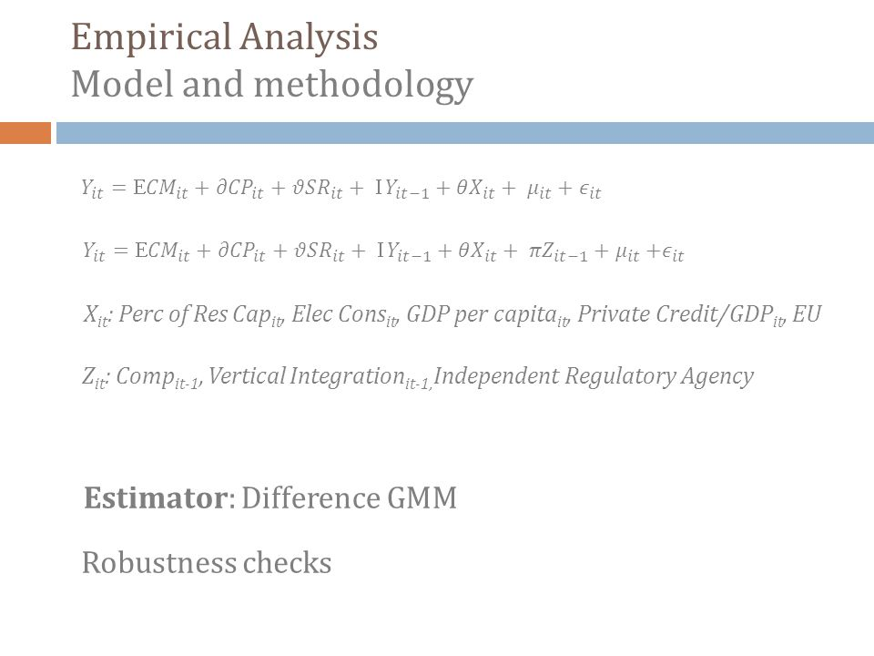 Empirical Analysis Model and methodology Estimator: Difference GMM Robustness checks X it : Perc of Res Cap it, Elec Cons it, GDP per capita it, Private Credit/GDP it, EU Z it : Comp it-1, Vertical Integration it-1, Independent Regulatory Agency