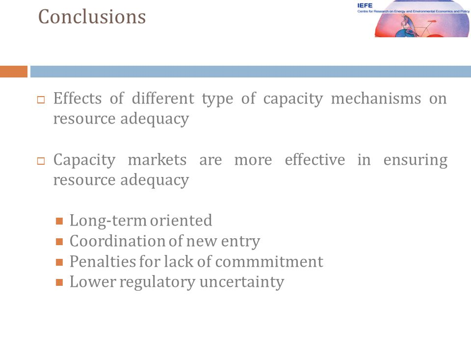 Conclusions Effects of different type of capacity mechanisms on resource adequacy Capacity markets are more effective in ensuring resource adequacy Long-term oriented Coordination of new entry Penalties for lack of commmitment Lower regulatory uncertainty