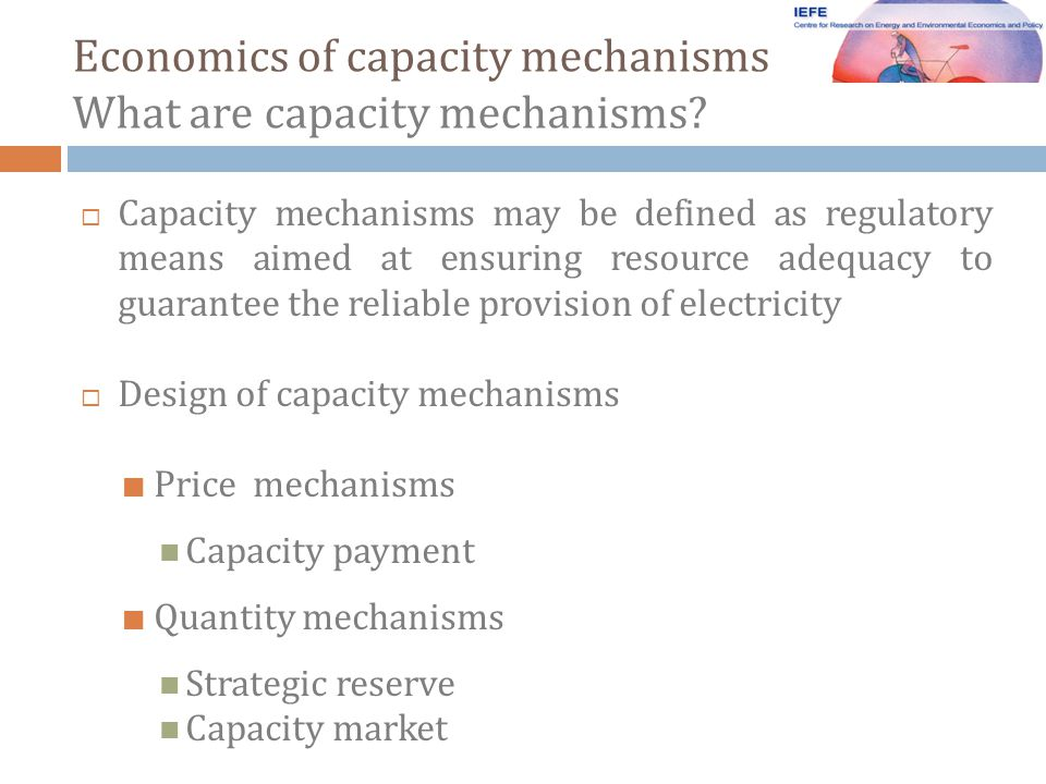 Capacity mechanisms may be defined as regulatory means aimed at ensuring resource adequacy to guarantee the reliable provision of electricity Design of capacity mechanisms Price mechanisms Capacity payment Quantity mechanisms Strategic reserve Capacity market Economics of capacity mechanisms What are capacity mechanisms