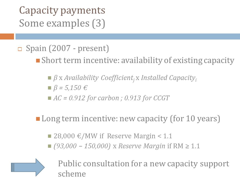 Spain (2007 - present) Short term incentive: availability of existing capacity β x Availability Coefficient j x Installed Capacity i β = 5,150 AC = 0.912 for carbon ; 0.913 for CCGT Long term incentive: new capacity (for 10 years) 28,000 /MW if Reserve Margin < 1.1 (93,000 – 150,000) x Reserve Margin if RM 1.1 Capacity payments Some examples (3) Public consultation for a new capacity support scheme