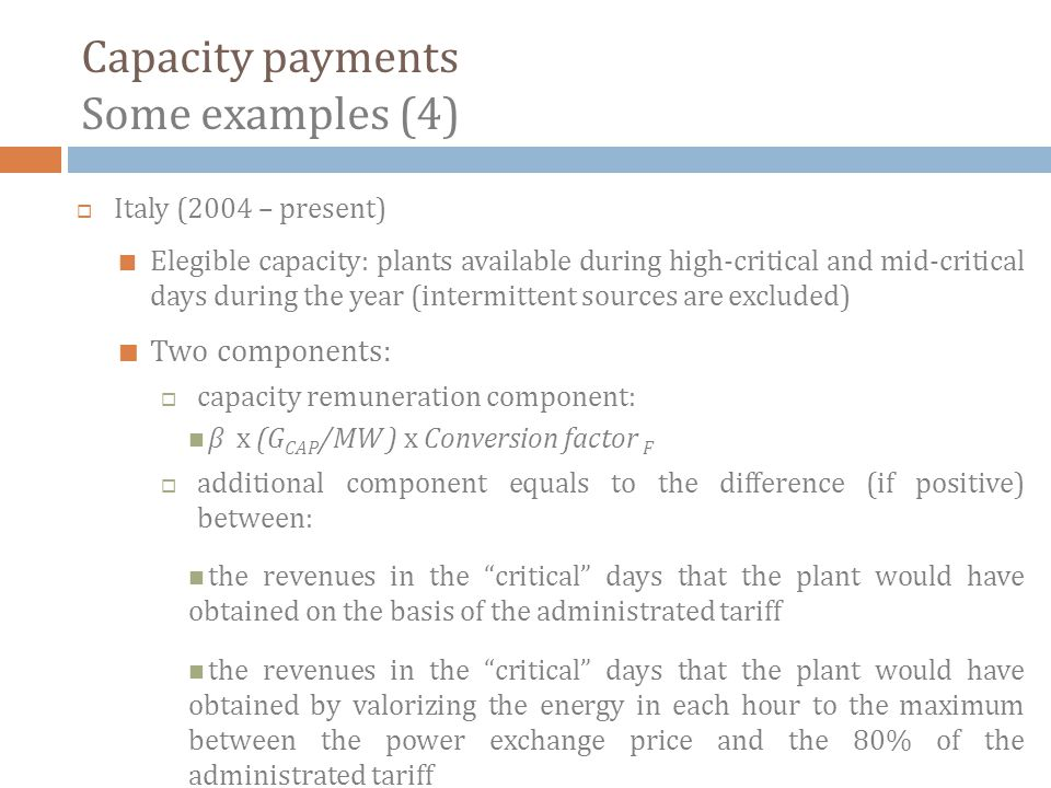 Capacity payments Some examples (4) Italy (2004 – present) Elegible capacity: plants available during high-critical and mid-critical days during the year (intermittent sources are excluded) Two components: capacity remuneration component: β x (G CAP /MW ) x Conversion factor F additional component equals to the difference (if positive) between: the revenues in the critical days that the plant would have obtained on the basis of the administrated tariff the revenues in the critical days that the plant would have obtained by valorizing the energy in each hour to the maximum between the power exchange price and the 80% of the administrated tariff