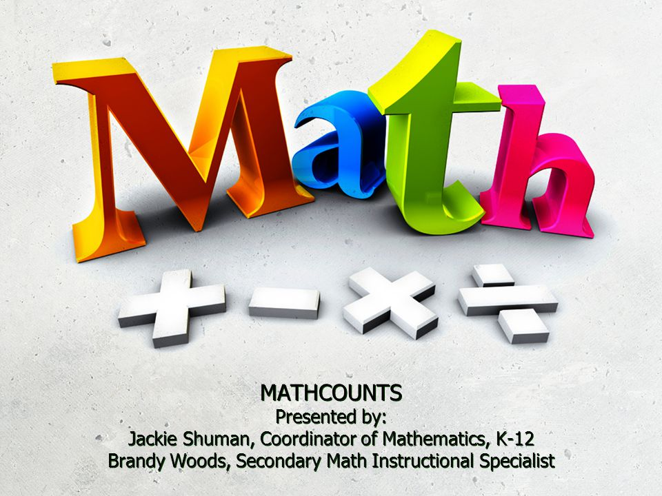 MATHCOUNTS Presented by: Jackie Shuman, Coordinator of Mathematics, K-12 Brandy Woods, Secondary Math Instructional Specialist