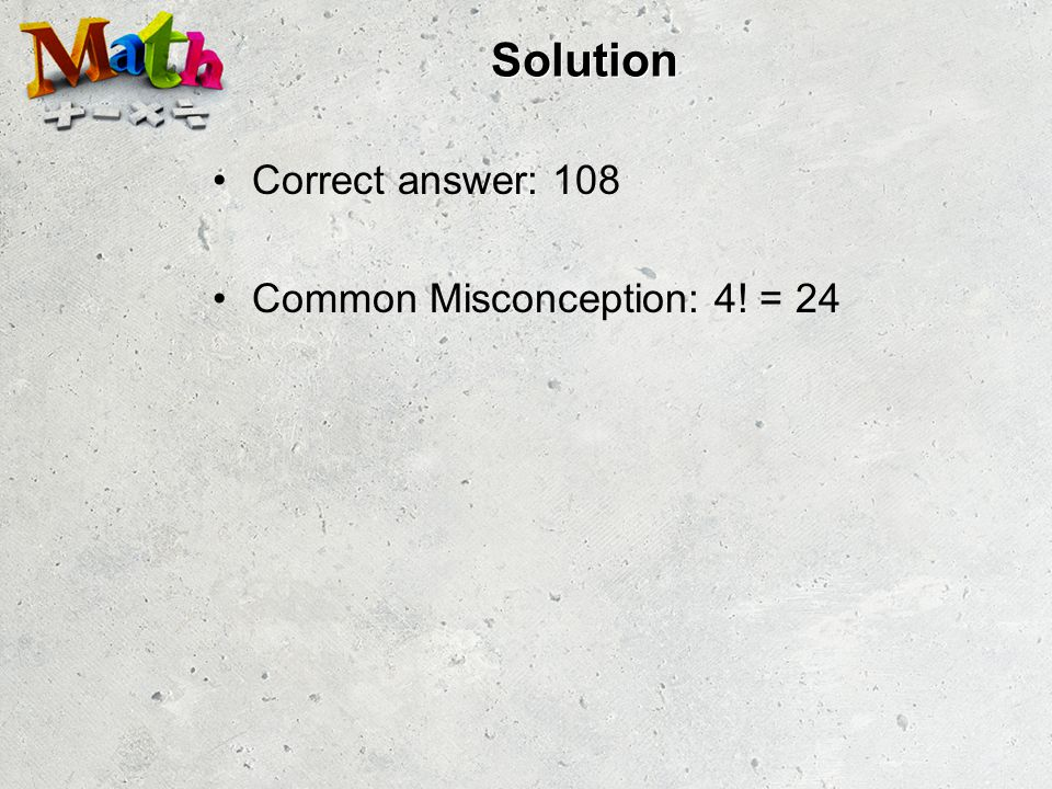 Solution Correct answer: 108 Common Misconception: 4! = 24