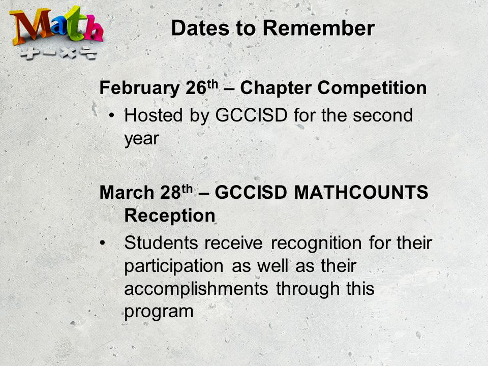 Dates to Remember February 26 th – Chapter Competition Hosted by GCCISD for the second year March 28 th – GCCISD MATHCOUNTS Reception Students receive recognition for their participation as well as their accomplishments through this program