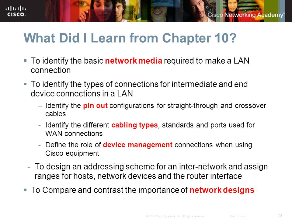 20 © 2007 Cisco Systems, Inc. All rights reserved.Cisco Public What Did I Learn from Chapter 10? To identify the basic network media required to make