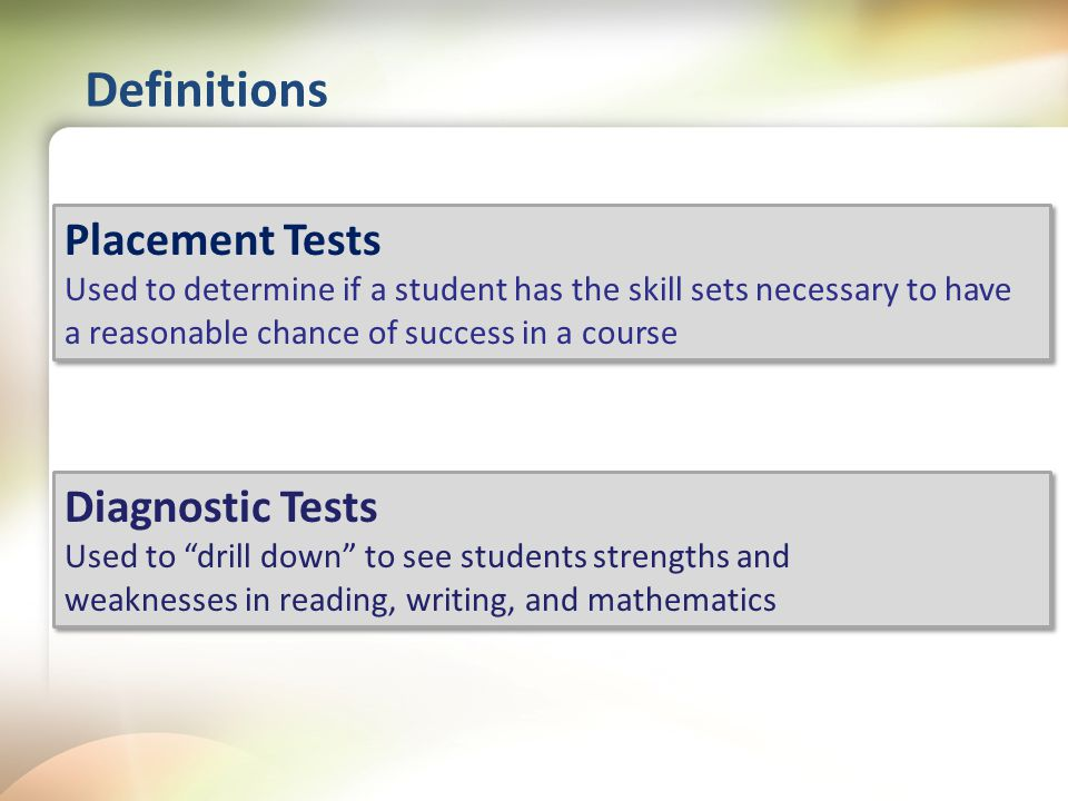Definitions Placement Tests Used to determine if a student has the skill sets necessary to have a reasonable chance of success in a course Placement Tests Used to determine if a student has the skill sets necessary to have a reasonable chance of success in a course Diagnostic Tests Used to drill down to see students strengths and weaknesses in reading, writing, and mathematics Diagnostic Tests Used to drill down to see students strengths and weaknesses in reading, writing, and mathematics