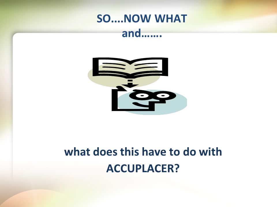 SO....NOW WHAT and……. what does this have to do with ACCUPLACER