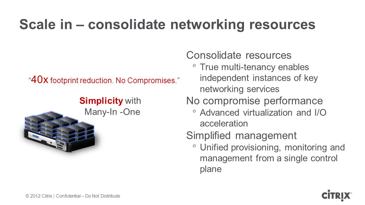© 2012 Citrix | Confidential – Do Not Distribute Scale in – consolidate networking resources Consolidate resources True multi-tenancy enables independ