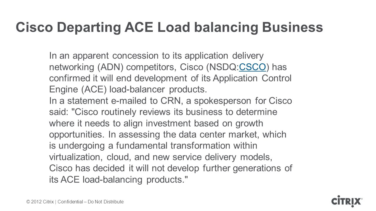 © 2012 Citrix | Confidential – Do Not Distribute Cisco Departing ACE Load balancing Business In an apparent concession to its application delivery networking (ADN) competitors, Cisco (NSDQ:CSCO) has confirmed it will end development of its Application Control Engine (ACE) load-balancer products.CSCO In a statement e-mailed to CRN, a spokesperson for Cisco said: Cisco routinely reviews its business to determine where it needs to align investment based on growth opportunities.