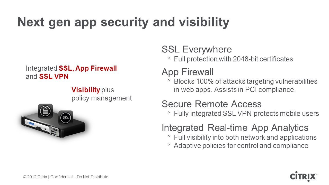 Next gen app security and visibility SSL Everywhere Full protection with 2048-bit certificates App Firewall Blocks 100% of attacks targeting vulnerabi