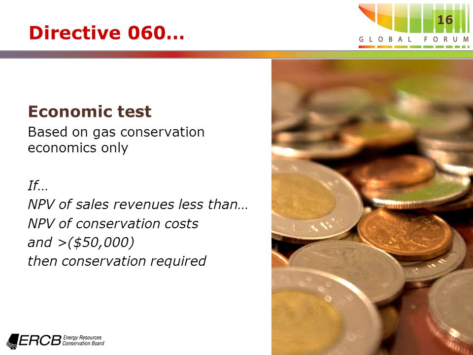 16 Directive 060… Economic test Based on gas conservation economics only If… NPV of sales revenues less than… NPV of conservation costs and >($50,000) then conservation required