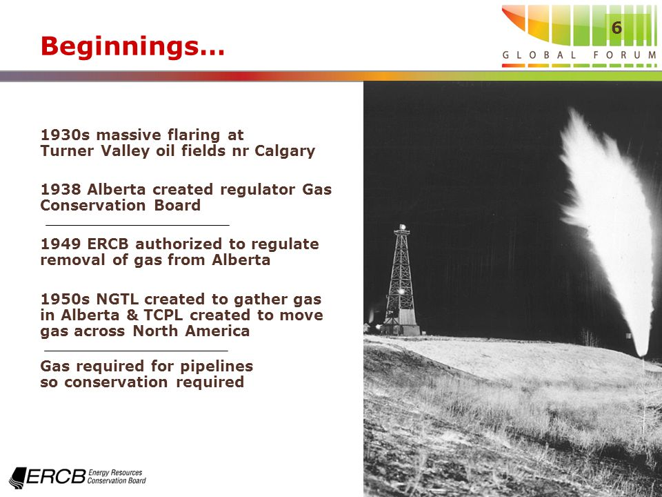 6 Beginnings… 1930s massive flaring at Turner Valley oil fields nr Calgary 1938 Alberta created regulator Gas Conservation Board 1949 ERCB authorized to regulate removal of gas from Alberta 1950s NGTL created to gather gas in Alberta & TCPL created to move gas across North America Gas required for pipelines so conservation required