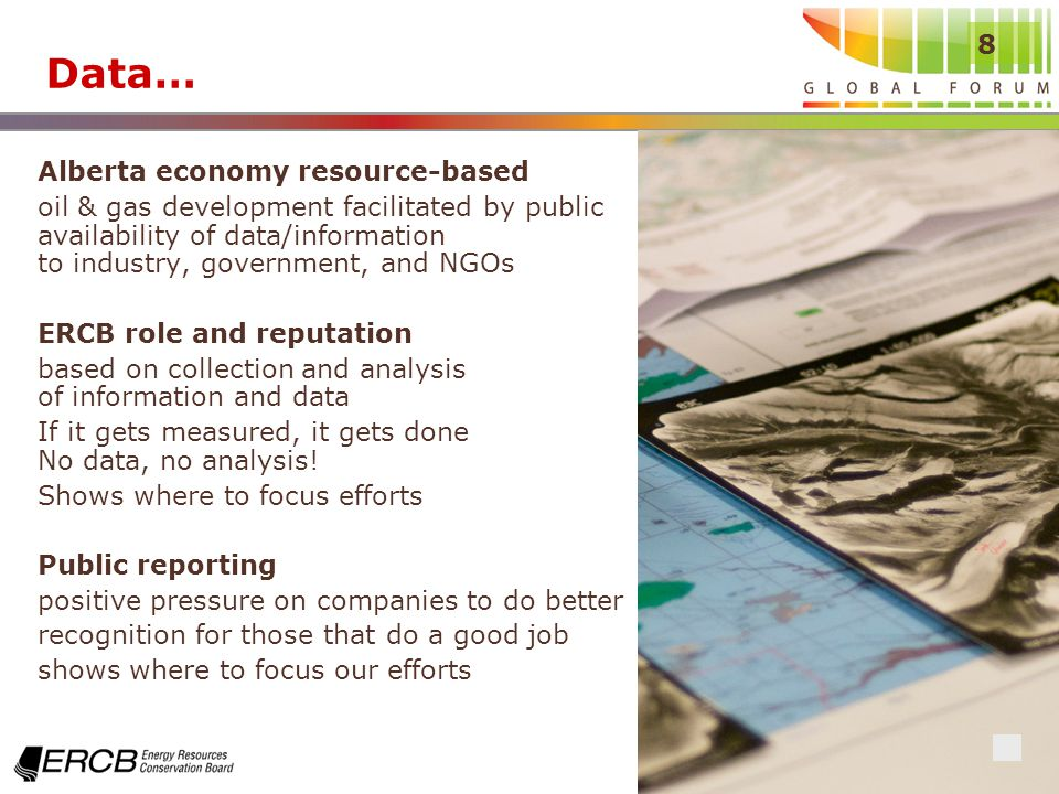 8 Data… Alberta economy resource-based oil & gas development facilitated by public availability of data/information to industry, government, and NGOs ERCB role and reputation based on collection and analysis of information and data If it gets measured, it gets done No data, no analysis.