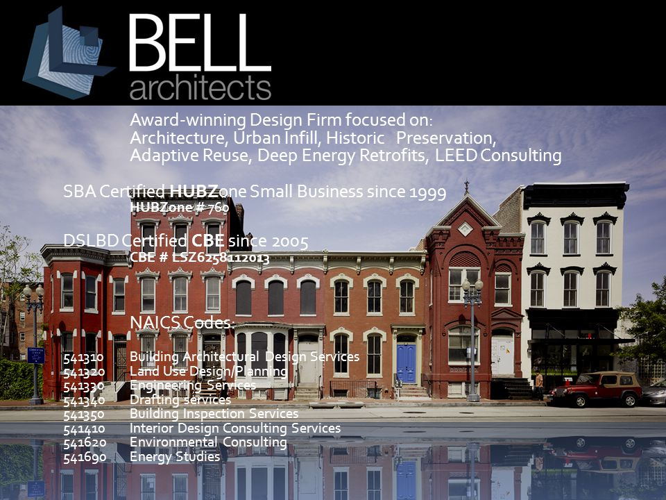 Award-winning Design Firm focused on: Architecture, Urban Infill, Historic Preservation, Adaptive Reuse, Deep Energy Retrofits, LEED Consulting SBA Certified HUBZone Small Business since 1999 HUBZone # 760 DSLBD Certified CBE since 2005 CBE # LSZ6258112013 NAICS Codes: 541310 Building Architectural Design Services 541320 Land Use Design/Planning 541330 Engineering Services 541340 Drafting services 541350 Building Inspection Services 541410 Interior Design Consulting Services 541620 Environmental Consulting 541690 Energy Studies