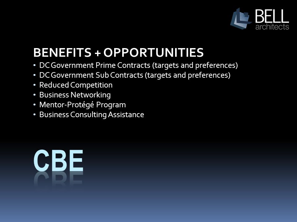 BENEFITS + OPPORTUNITIES DC Government Prime Contracts (targets and preferences) DC Government Sub Contracts (targets and preferences) Reduced Competition Business Networking Mentor-Protégé Program Business Consulting Assistance
